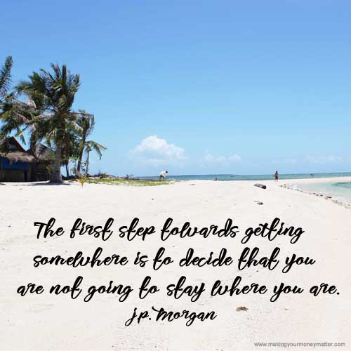 """The first step towards getting somewhere is to decide that you are not going to stay where you are."" J.P. Morgan"