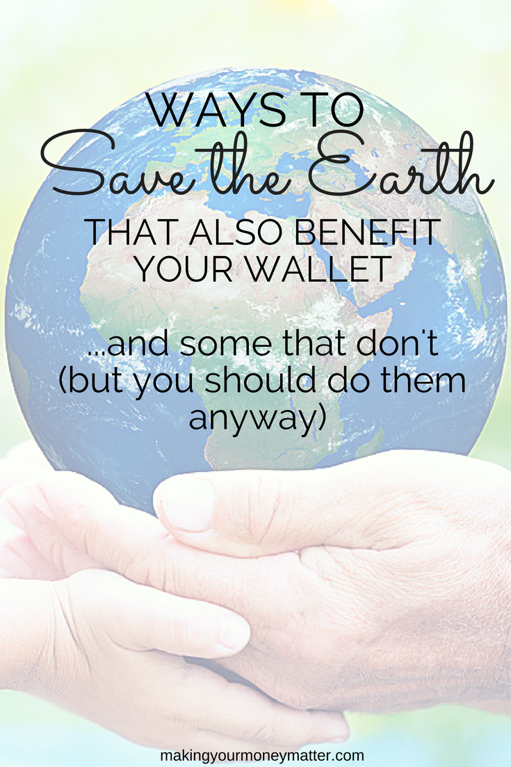 Ways to Save the Earth that also benefit your wallet...and some that don't (but you should do them anyway!)